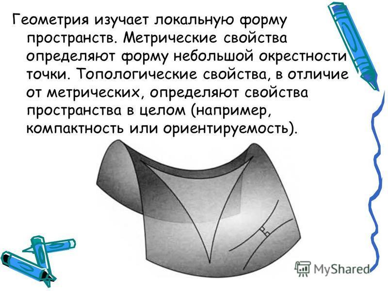 Геометрия изучает локальную форму пространств. Метрические свойства определяют форму небольшой окрестности точки. Топологические свойства, в отличие от метрических, определяют свойства пространства в целом (например, компактность или ориентируемость)