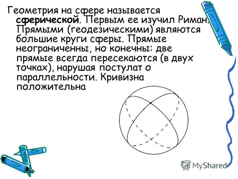 Геометрия на сфере называется сферической. Первым ее изучил Риман. Прямыми (геодезическими) являются большие круги сферы. Прямые неограниченны, но конечны: две прямые всегда пересекаются (в двух точках), нарушая постулат о параллельности. Кривизна по