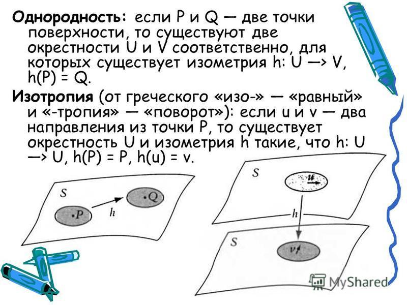 Однородность: если Р и Q две точки поверхности, то существуют две окрестности U и V соответственно, для которых существует изометрия h: U > V, h(P) = Q. Изотропия (от греческого «изо-» «равный» и «-тропия» «поворот»): если u и v два направления из то