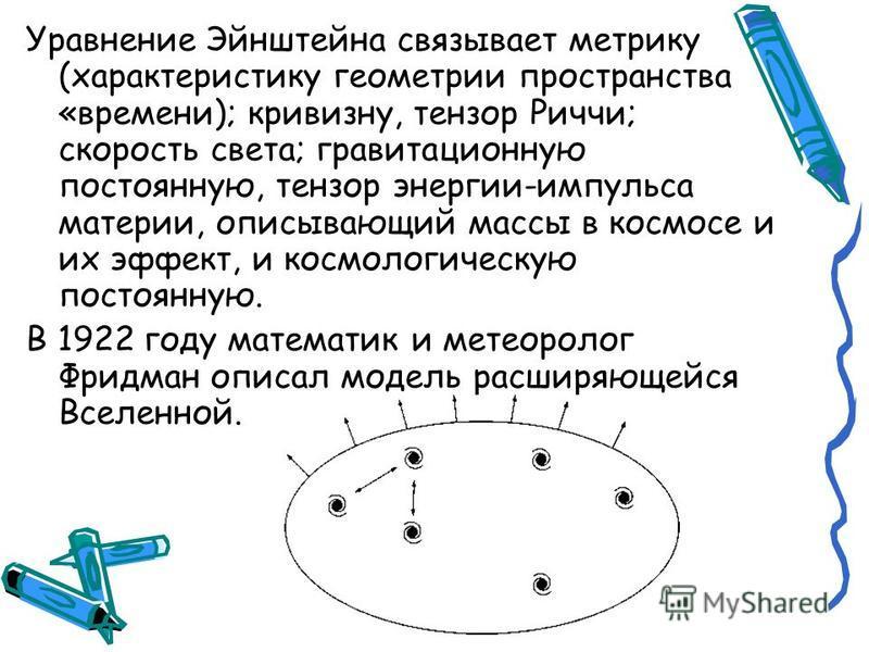 Уравнение Эйнштейна связывает метрику (характеристику геометрии пространства «времени); кривизну, тензор Риччи; скорость света; гравитационную постоянную, тензор энергии-импульса материи, описывающий массы в космосе и их эффект, и космологическую пос