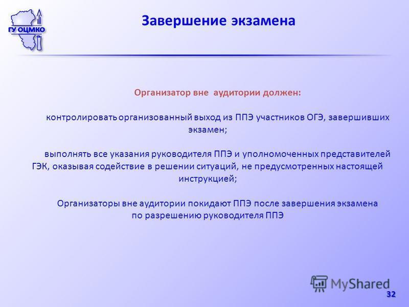 Завершение экзамена 32 Организатор вне аудитории должен: контролировать организованный выход из ППЭ участников ОГЭ, завершивших экзамен; выполнять все указания руководителя ППЭ и уполномоченных представителей ГЭК, оказывая содействие в решении ситуац