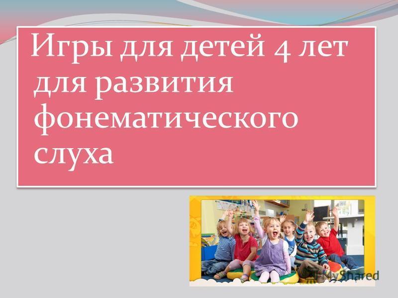 Игры для детей 4 лет для развития фонематического слуха
