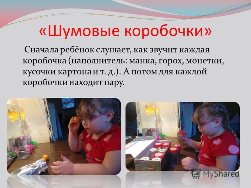 «Шумовые коробочки» Сначала ребёнок слушает, как звучит каждая коробочка (наполнитель: манка, горох, монетки, кусочки картона и т. д.). А потом для каждой коробочки находит пару.