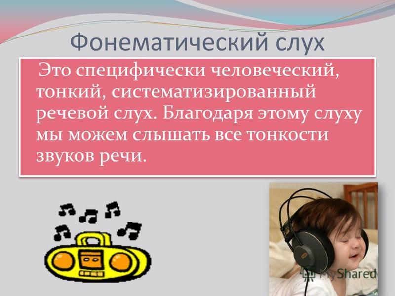 Фонематический слух Это специфически человеческий, тонкий, систематизированный речевой слух. Благодаря этому слуху мы можем слышать все тонкости звуков речи.