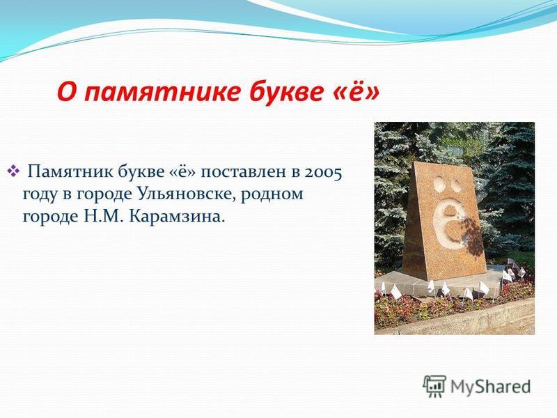 О памятнике букве «ё» Памятник букве «ё» поставлен в 2005 году в городе Ульяновске, родном городе Н.М. Карамзина.