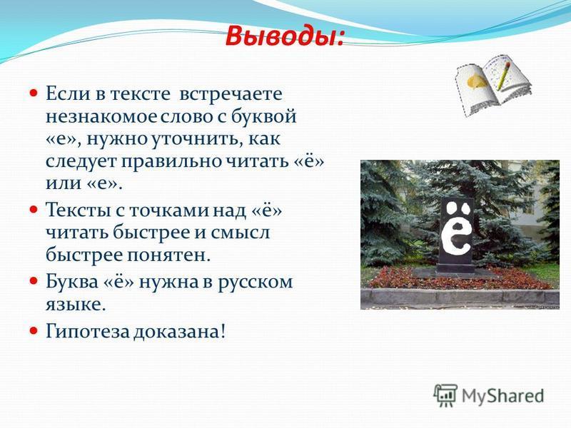 Выводы: Если в тексте встречаете незнакомое слово с буквой «е», нужно уточнить, как следует правильно читать «ё» или «е». Тексты с точками над «ё» читать быстрее и смысл быстрее понятен. Буква «ё» нужна в русском языке. Гипотеза доказана!