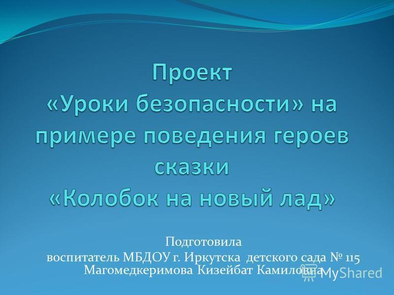 Подготовила воспитатель МБДОУ г. Иркутска детского сада 115 Магомедкеримова Кизейбат Камиловна