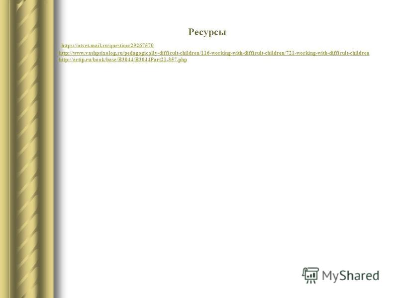 Ресурсы https://otvet.mail.ru/question/29267570 http://www.vashpsixolog.ru/pedagogically-difficult-children/116-working-with-difficult-children/721-working-with-difficult-children http://artip.ru/book/base/B3044/B3044Part21-357.php
