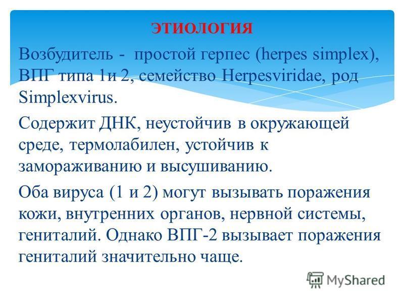 Возбудитель - простой герпес (herpes simplex), ВПГ типа 1 и 2, семейство Herpesviridae, род Simplexvirus. Содержит ДНК, неустойчив в окружающей среде, термолабилен, устойчив к замораживанию и высушиванию. Оба вируса (1 и 2) могут вызывать поражения к