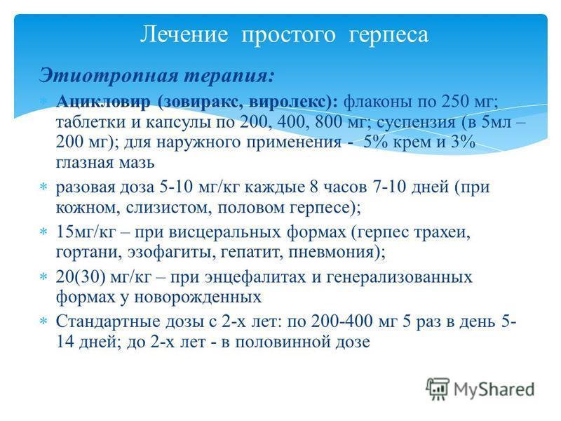 Лечение простого герпеса Этиотропная терапия: Ацикловир (зовиракс, виролекс): флаконы по 250 мг; таблетки и капсулы по 200, 400, 800 мг; суспензия (в 5 мл – 200 мг); для наружного применения - 5% крем и 3% глазная мазь разовая доза 5-10 мг/кг каждые