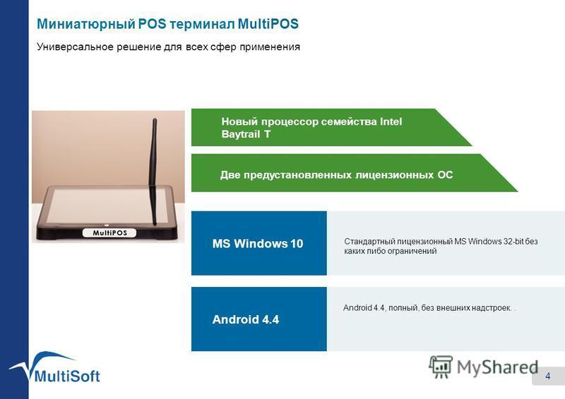 4 MS Windows 10 Android 4.4 Стандартный лицензионный MS Windows 32-bit без каких либо ограничений Android 4.4, полный, без внешних надстроек.. Новый процессор семейства Intel Baytrail T Две предустановленных лицензионных ОС Миниатюрный POS терминал M