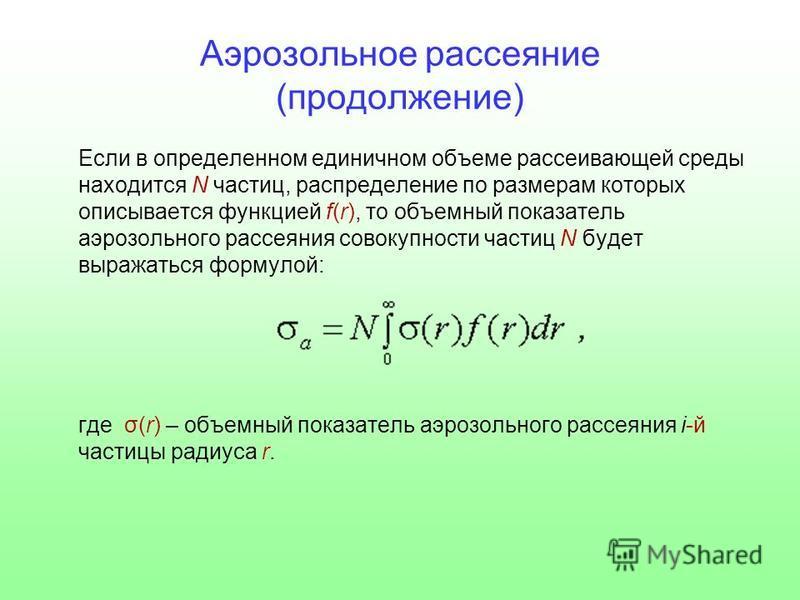 Аэрозольное рассеяние (продолжение) Если в определенном единичном объеме рассеивающей среды находится N частиц, распределение по размерам которых описывается функцией f(r), то объемный показатель аэрозольного рассеяния совокупности частиц N будет выр