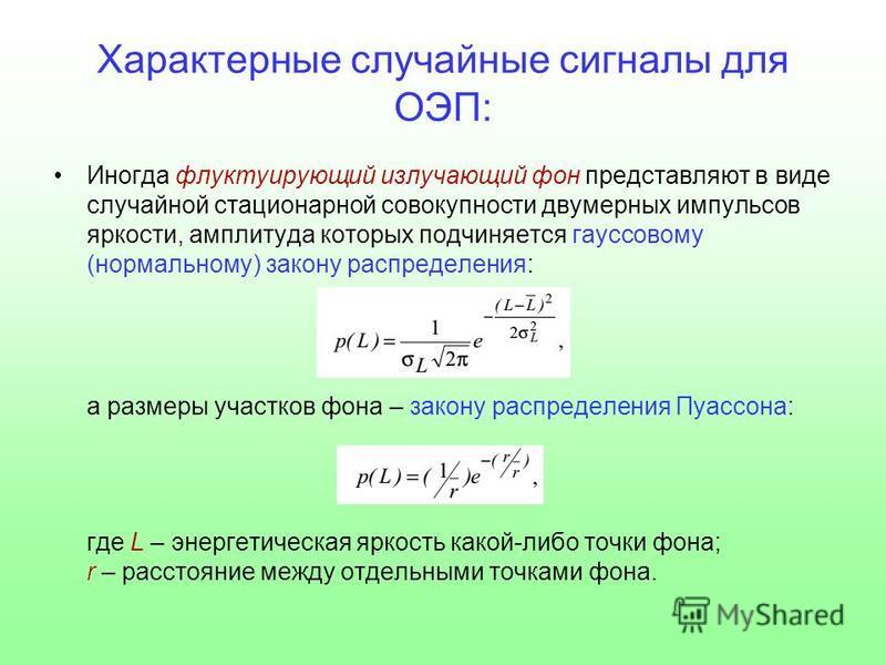 Характерные случайные сигналы для ОЭП: Иногда флуктуирующий излучающий фон представляют в виде случайной стационарной совокупности двумерных импульсов яркости, амплитуда которых подчиняется гауссовому (нормальному) закону распределения: а размеры уча