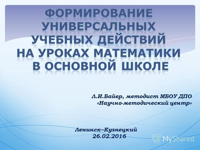 Л.И.Байер, методист МБОУ ДПО «Научно-методический центр» Ленинск–Кузнецкий 26.02.2016