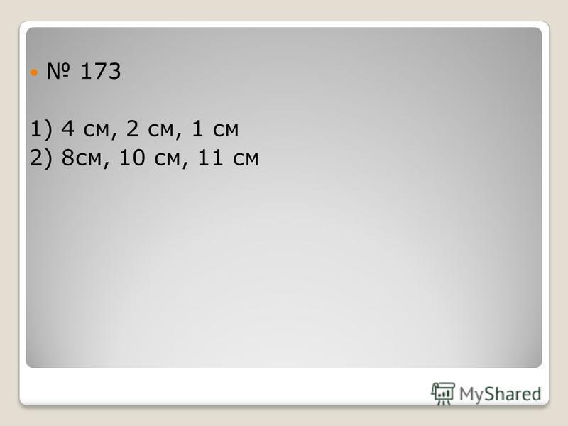 173 1) 4 см, 2 см, 1 см 2) 8 см, 10 см, 11 см