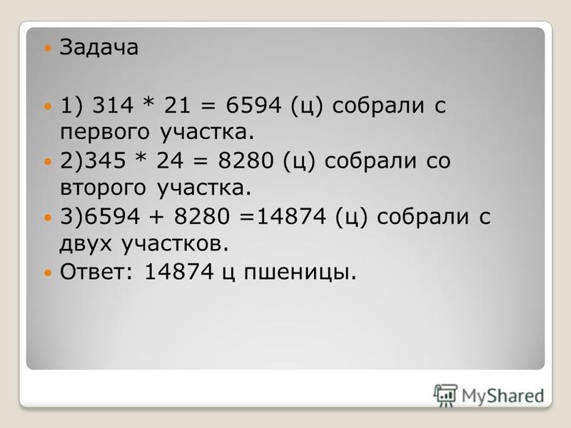 Задача 1) 314 * 21 = 6594 (ц) собрали с первого участка. 2)345 * 24 = 8280 (ц) собрали со второго участка. 3)6594 + 8280 =14874 (ц) собрали с двух участков. Ответ: 14874 ц пшеницы.