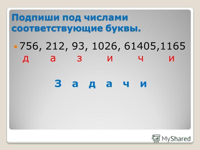 Подпиши под числами соответствующие буквы. 756, 212, 93, 1026, 61405,1165 д а з и ч и З а д а ч и