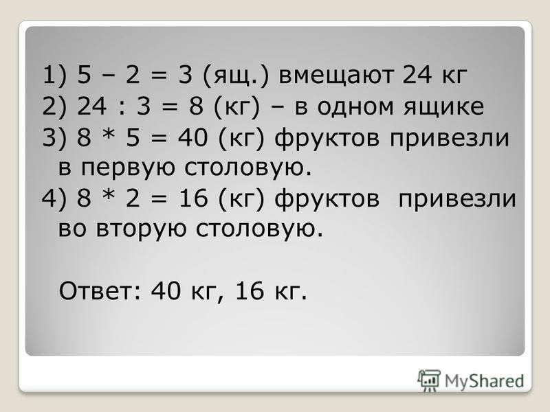 1) 5 – 2 = 3 (ящ.) вмещают 24 кг 2) 24 : 3 = 8 (кг) – в одном ящике 3) 8 * 5 = 40 (кг) фруктов привезли в первую столовую. 4) 8 * 2 = 16 (кг) фруктов привезли во вторую столовую. Ответ: 40 кг, 16 кг.