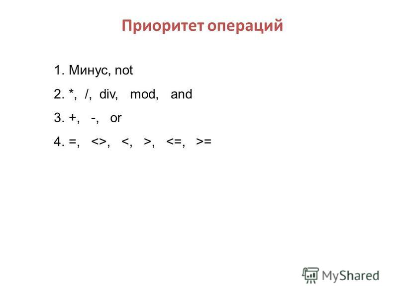 Приоритет операций 1.Минус, not 2.*, /, div, mod, and 3.+, -, or 4.=, <>,, =