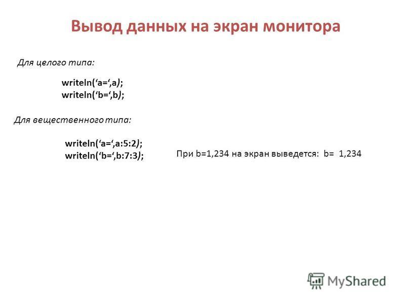 Вывод данных на экран монитора writeln(a=,a); writeln(b=,b); Для целого типа: Для вещественного типа: writeln(a=,a:5:2); writeln(b=,b:7:3); При b=1,234 на экран выведется: b= 1,234