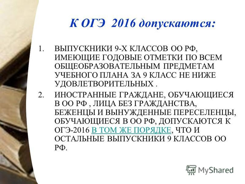 К ОГЭ 2016 допускаются: 1. ВЫПУСКНИКИ 9-Х КЛАССОВ ОО РФ, ИМЕЮЩИЕ ГОДОВЫЕ ОТМЕТКИ ПО ВСЕМ ОБЩЕОБРАЗОВАТЕЛЬНЫМ ПРЕДМЕТАМ УЧЕБНОГО ПЛАНА ЗА 9 КЛАСС НЕ НИЖЕ УДОВЛЕТВОРИТЕЛЬНЫХ. 2. ИНОСТРАННЫЕ ГРАЖДАНЕ, ОБУЧАЮЩИЕСЯ В ОО РФ, ЛИЦА БЕЗ ГРАЖДАНСТВА, БЕЖЕНЦЫ И
