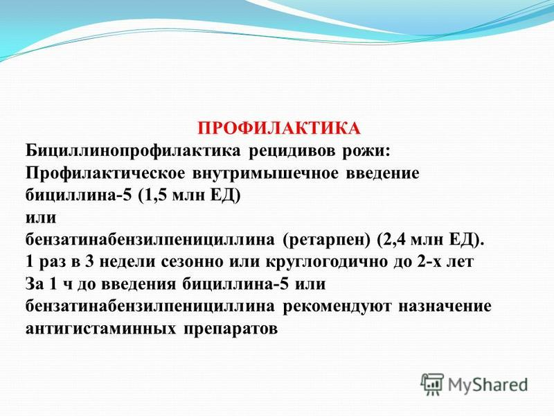 ПРОФИЛАКТИКА Бициллинопрофилактика рецидивов рожи: Профилактическое внутримышечное введение бициллина-5 (1,5 млн ЕД) или бензатинабензилпенициллина (ретарпен) (2,4 млн ЕД). 1 раз в 3 недели сезонно или круглогодично до 2-х лет За 1 ч до введения бици