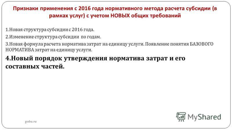 Признаки применения с 2016 года нормативного метода расчета субсидии ( в рамках услуг ) с учетом НОВЫХ общих требований gosbu.ru 1. Новая структура субсидии с 2016 года. 2. Изменение структура субсидии по годам. 3. Новая формула расчета норматива зат