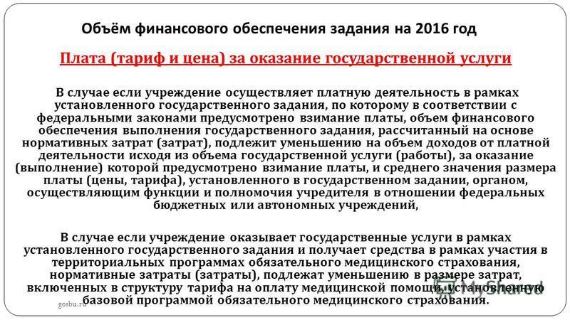 Объём финансового обеспечения задания на 2016 год gosbu.ru Плата ( тариф и цена ) за оказание государственной услуги В случае если учреждение осуществляет платную деятельность в рамках установленного государственного задания, по которому в соответств