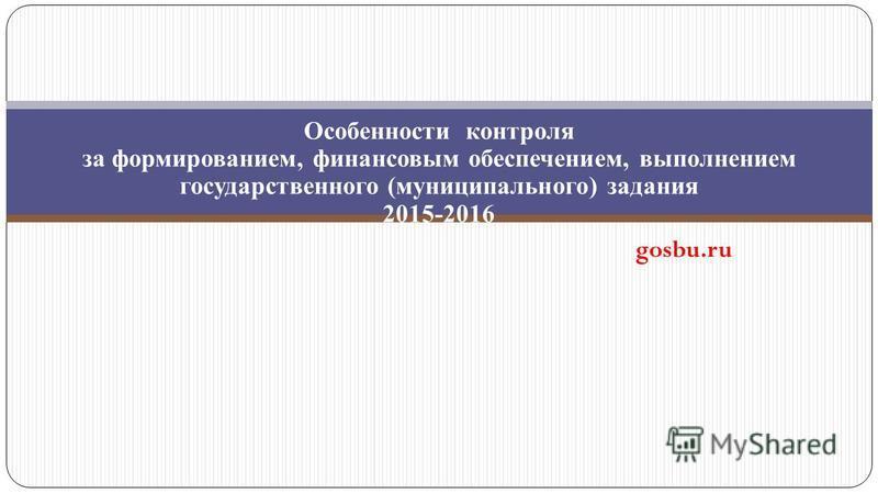 Особенности контроля за формированием, финансовым обеспечением, выполнением государственного (муниципального) задания 2015-2016 gosbu.ru