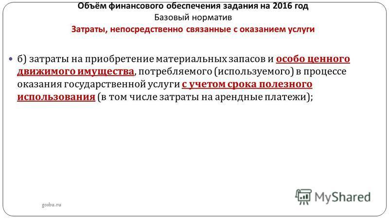 Объём финансового обеспечения задания на 2016 год Базовый норматив Затраты, непосредственно связанные с оказанием услуги gosbu.ru б ) затраты на приобретение материальных запасов и особо ценного движимого имущества, потребляемого ( используемого ) в