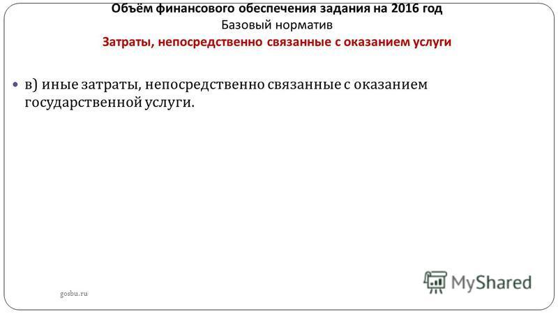 Объём финансового обеспечения задания на 2016 год Базовый норматив Затраты, непосредственно связанные с оказанием услуги gosbu.ru в ) иные затраты, непосредственно связанные с оказанием государственной услуги.