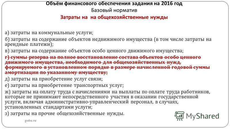 Объём финансового обеспечения задания на 2016 год Базовый норматив Затраты на на общехозяйственные нужды gosbu.ru а ) затраты на коммунальные услуги ; б ) затраты на содержание объектов недвижимого имущества ( в том числе затраты на арендные платежи