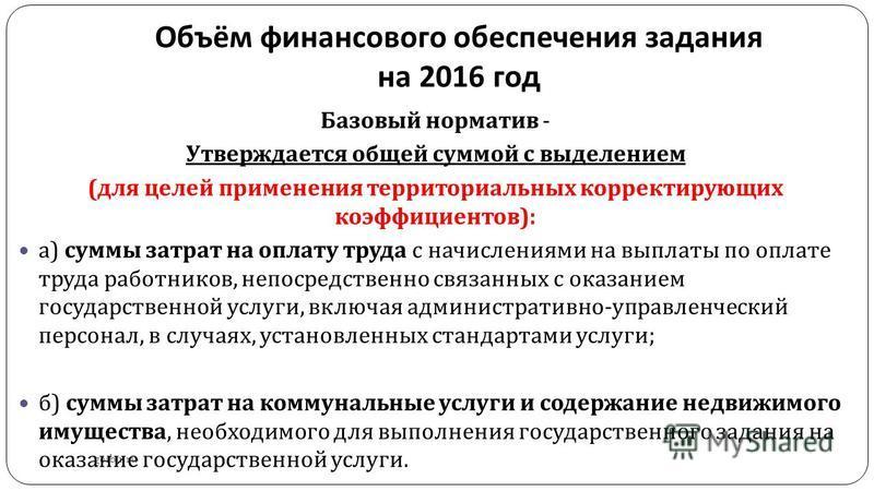 Объём финансового обеспечения задания на 2016 год gosbu.ru Базовый норматив - Утверждается общей суммой с выделением ( для целей применения территориальных корректирующих коэффициентов ): а ) суммы затрат на оплату труда с начислениями на выплаты по