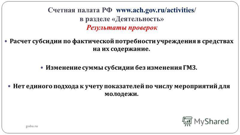 Счетная палата РФ www.ach.gov.ru/activities/ в разделе «Деятельность» Результаты проверок Расчет субсидии по фактической потребности учреждения в средствах на их содержание. Изменение суммы субсидии без изменения ГМЗ. Нет единого подхода к учету пока