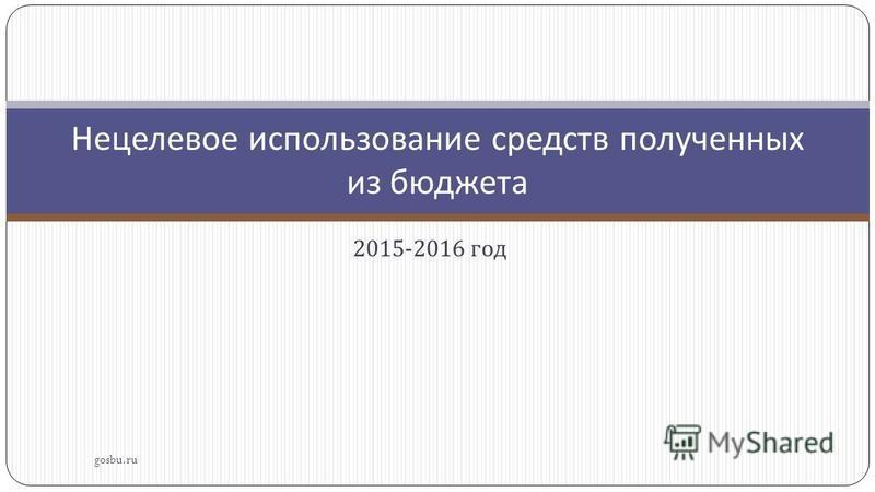 2015-2016 год gosbu.ru Нецелевое использование средств полученных из бюджета