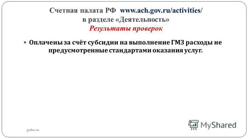Счетная палата РФ www.ach.gov.ru/activities/ в разделе «Деятельность» Результаты проверок Оплачены за счёт субсидии на выполнение ГМЗ расходы не предусмотренные стандартами оказания услуг. gosbu.ru