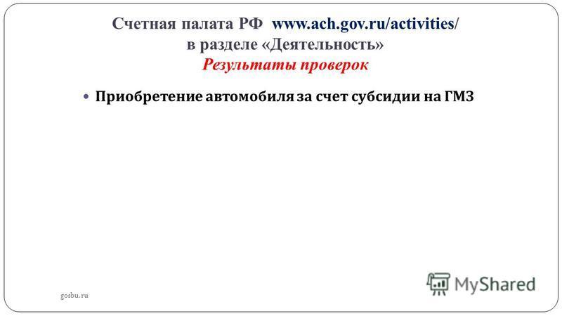 Счетная палата РФ www.ach.gov.ru/activities/ в разделе «Деятельность» Результаты проверок Приобретение автомобиля за счет субсидии на ГМЗ gosbu.ru