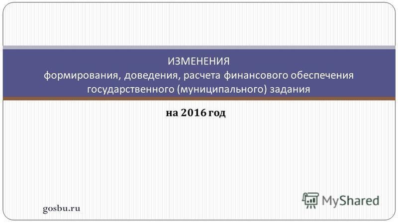 на 2016 год ИЗМЕНЕНИЯ формирования, доведения, расчета финансового обеспечения государственного ( муниципального ) задания gosbu.ru
