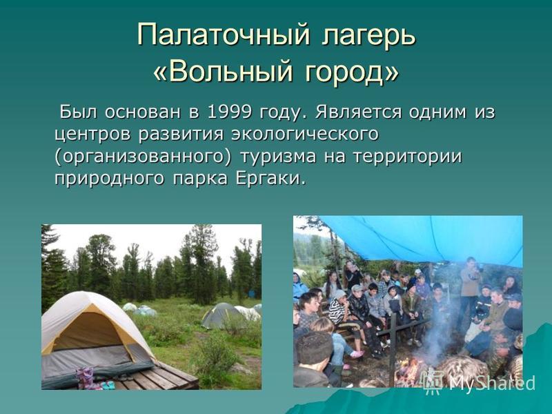 Палаточный лагерь «Вольный город» Был основан в 1999 году. Является одним из центров развития экологического (организованного) туризма на территории природного парка Ергаки. Был основан в 1999 году. Является одним из центров развития экологического (