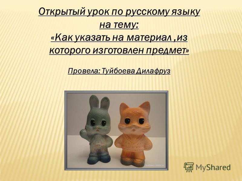 Открытый урок по русскому языку на тему: «Как указать на материал,из которого изготовлен предмет» Провела: Туйбоева Дилафруз