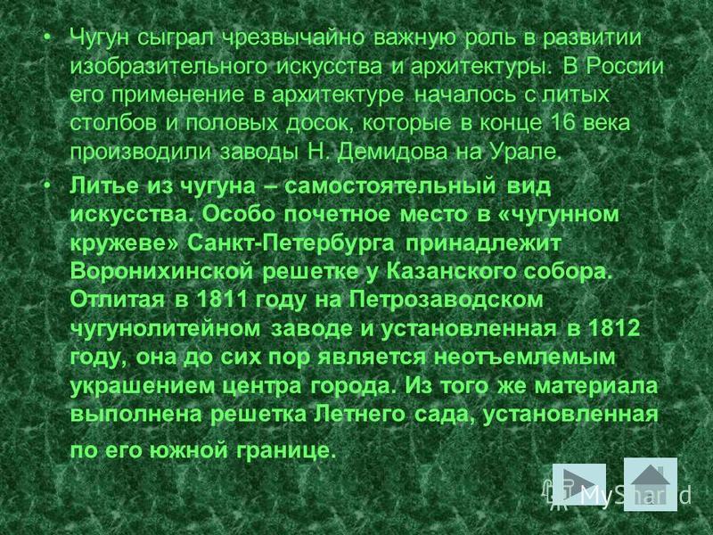 Чугун сыграл чрезвычайно важную роль в развитии изобразительного искусства и архитектуры. В России его применение в архитектуре началось с литых столбов и половых досок, которые в конце 16 века производили заводы Н. Демидова на Урале. Литье из чугуна
