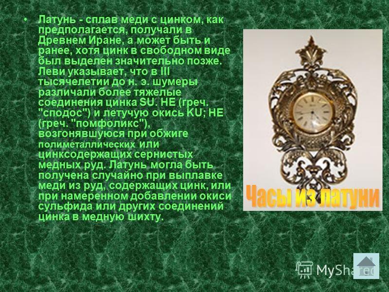 Латунь - сплав меди с цинком, как предполагается, получали в Древнем Иране, а может быть и ранее, хотя цинк в свободном виде был выделен значительно позже. Леви указывает, что в III тысячелетии до н. э. шумеры различали более тяжелые соединения цинка