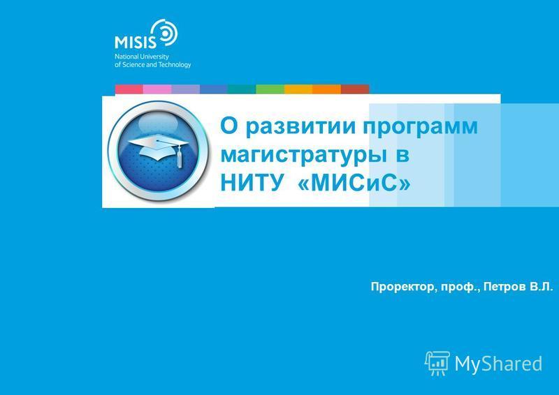 Проректор, проф., Петров В.Л. О развитии программ магистратуры в НИТУ «МИСиС»