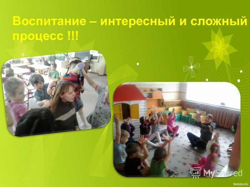 Воспитание – интересный и сложный процесс !!!