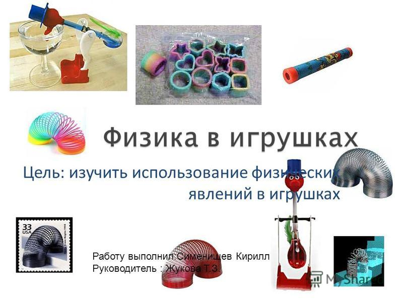 Цель: изучить использование физических явлений в игрушках Работу выполнил:Сименищев Кирилл Руководитель : Жукова Т.З.