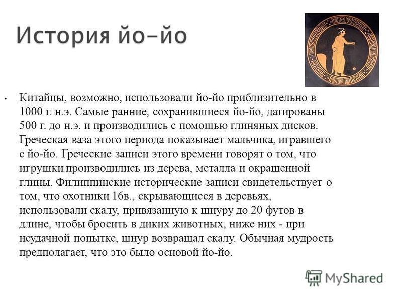 Китайцы, возможно, использовали йо-йо приблизительно в 1000 г. н.э. Самые ранние, сохранившиеся йо-йо, датированы 500 г. до н.э. и производились с помощью глиняных дисков. Греческая ваза этого периода показывает мальчика, игравшего с йо-йо. Греческие
