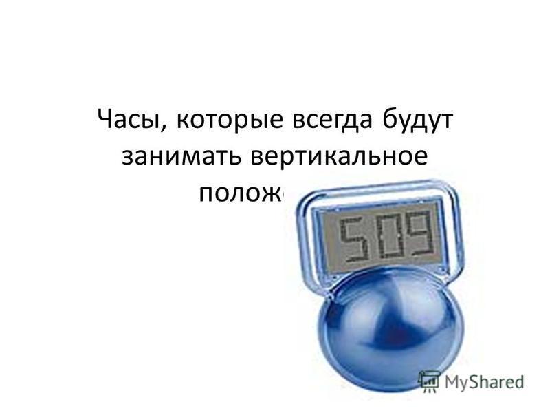 Часы, которые всегда будут занимать вертикальное положение.