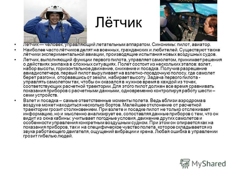 Лётчик Лётчик человек, управляющий летательным аппаратом. Синонимы: пилот, авиатор. Наиболее часто лётчиков делят на военных, гражданских и любителей. Существуют также лётчики экспериментальной авиации, производящие испытания новых воздушных судов. Л