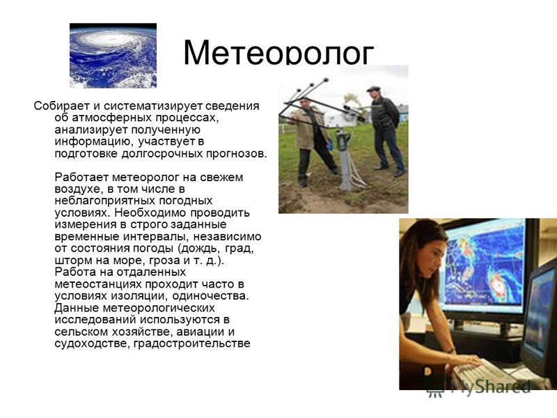 Метеоролог Собирает и систематизирует сведения об атмосферных процессах, анализирует полученную информацию, участвует в подготовке долгосрочных прогнозов. Работает метеоролог на свежем воздухе, в том числе в неблагоприятных погодных условиях. Необход