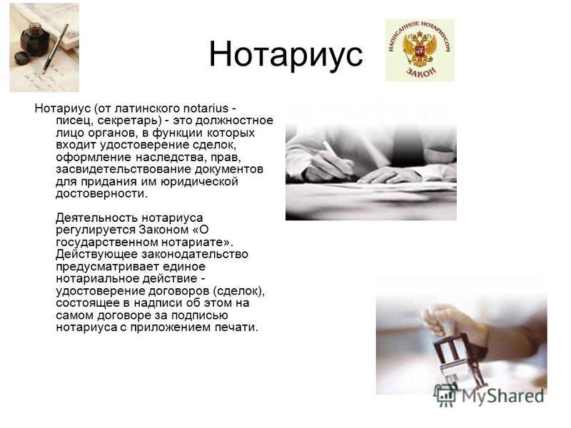 Нотариус Нотариус (от латинского notarius - писец, секретарь) - это должностное лицо органов, в функции которых входит удостоверение сделок, оформление наследства, прав, засвидетельствование документов для придания им юридической достоверности. Деяте